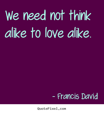 Friendship quote - We need not think alike to love alike.