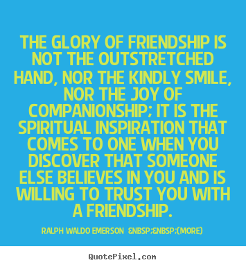 The glory of friendship is not the outstretched.. Ralph Waldo Emerson    (more)  friendship quotes
