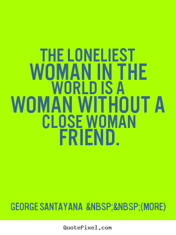Friendship quotes - The loneliest woman in the world is a woman..