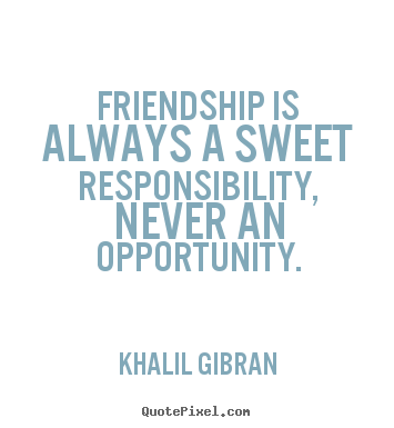 Khalil Gibran picture quotes - Friendship is always a sweet responsibility, never an opportunity. - Friendship quotes