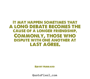 Elbert Hubbard image quotes - It may happen sometimes that a long debate becomes.. - Friendship quotes