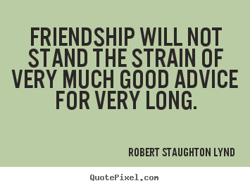 Friendship will not stand the strain of very much good advice for very.. Robert Staughton Lynd famous friendship quotes