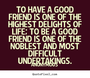 Anonymous picture quotes - To have a good friend is one of the highest delights of life; to.. - Friendship quotes