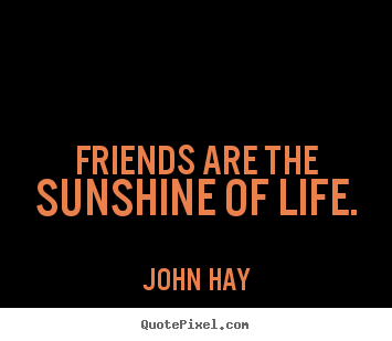 Friends are the sunshine of life. John Hay good friendship quote