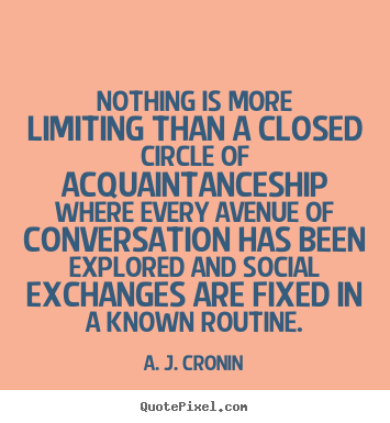Friendship quote - Nothing is more limiting than a closed circle of acquaintanceship where..
