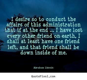 Quotes about friendship - I desire so to conduct the affairs of this..