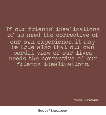 Quotes about friendship - If our friends' idealizations of us need the corrective of..