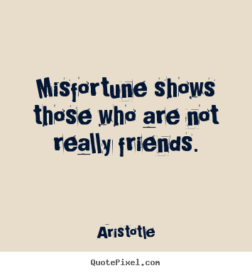 Misfortune shows those who are not really friends. Aristotle top friendship quote