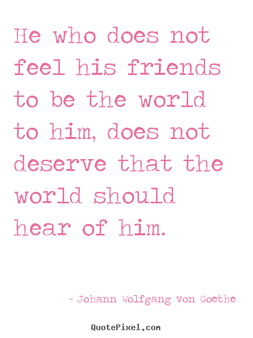 Quotes about friendship - He who does not feel his friends to be the world to him, does not deserve..