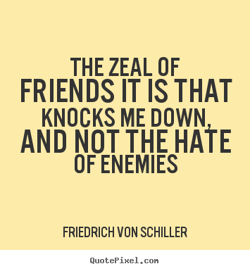 Quote about friendship - The zeal of friends it is that knocks me down, and not the hate of..
