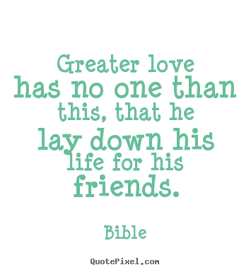 Diy picture quotes about friendship - Greater love has no one than this, that he lay..