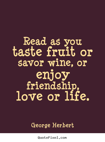 George Herbert picture quotes - Read as you taste fruit or savor wine, or enjoy friendship,.. - Friendship quote