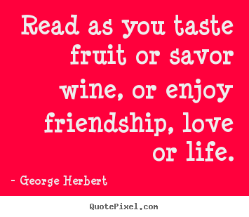 Friendship quote - Read as you taste fruit or savor wine, or enjoy friendship, love..