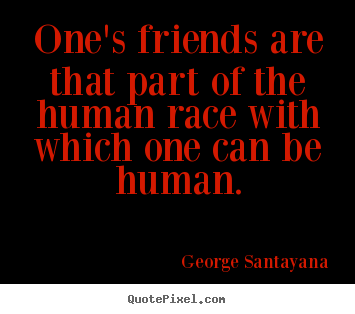 Quote about friendship - One's friends are that part of the human race with which..