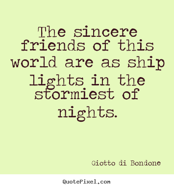 The sincere friends of this world are as.. Giotto Di Bondone best friendship quotes