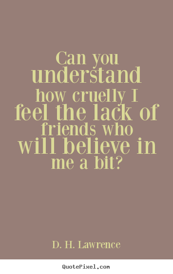 Friendship quotes - Can you understand how cruelly i feel the lack..
