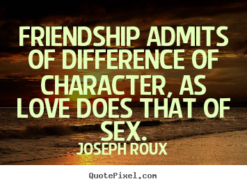 Friendship sayings - Friendship admits of difference of character,..