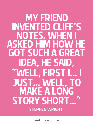 My friend invented cliff's notes. when i asked him how he.. Stephen Wright popular friendship quotes