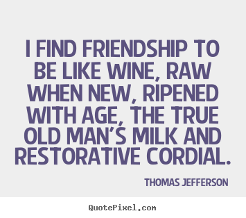 Thomas Jefferson photo quotes - I find friendship to be like wine, raw when new, ripened with.. - Friendship quotes