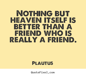 Make custom picture quotes about friendship - Nothing but heaven itself is better than a friend who is really..