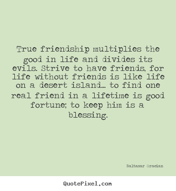 Baltasar Gracian image sayings - True friendship multiplies the good in life and divides its.. - Friendship quotes