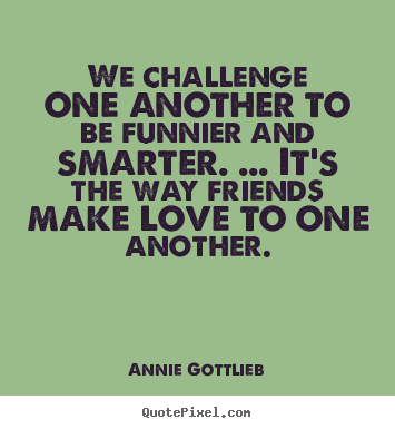 Annie Gottlieb picture quotes - We challenge one another to be funnier and smarter. ... it's the way.. - Friendship quotes
