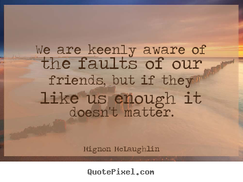 Friendship quotes - We are keenly aware of the faults of our friends, but if they..