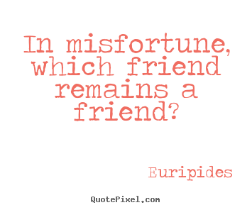 In misfortune, which friend remains a friend? Euripides best friendship quote