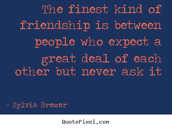 Sayings about friendship - The finest kind of friendship is between..