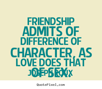 Friendship quote - Friendship admits of difference of character, as love does that of sex.