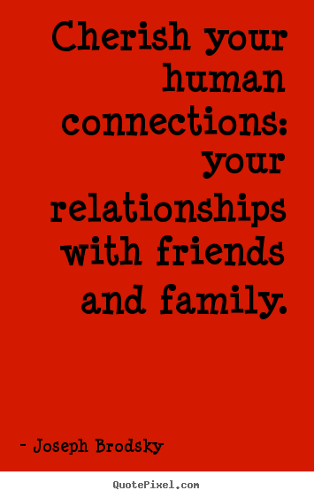 Joseph Brodsky picture quotes - Cherish your human connections: your relationships with friends.. - Friendship quotes