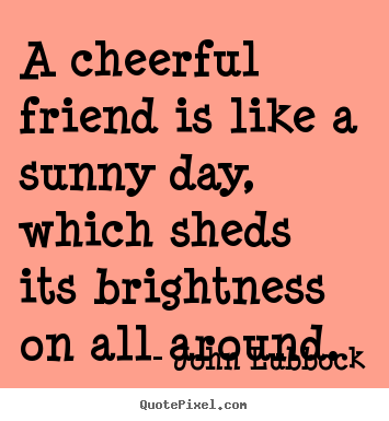 Create pictures sayings about friendship - A cheerful friend is like a sunny day, which..