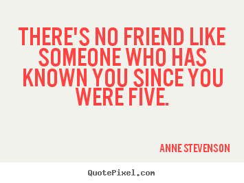 Create custom image quotes about friendship - There's no friend like someone who has known you since you..