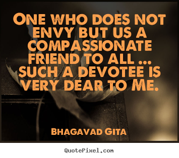One who does not envy but us a compassionate friend.. Bhagavad Gita  friendship quotes