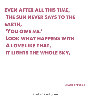Even after all this time, the sun never says to.. Hafiz Of Persia top friendship quotes