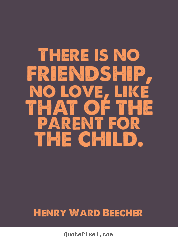 There is no friendship, no love, like that of the parent for the child. Henry Ward Beecher famous friendship quotes