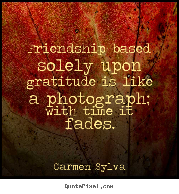Quotes about friendship - Friendship based solely upon gratitude is like..