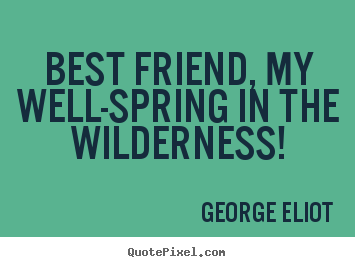 Best friend, my well-spring in the wilderness! George Eliot good friendship quotes