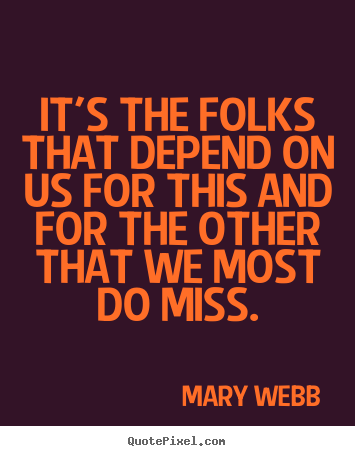 It's the folks that depend on us for this and for the other.. Mary Webb top friendship quotes