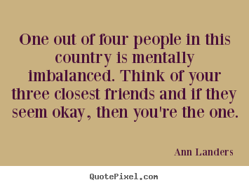 Friendship quotes - One out of four people in this country is mentally imbalanced...