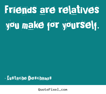 How to design picture quotes about friendship - Friends are relatives you make for yourself.