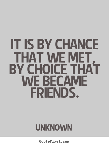 Quotes about friendship - It is by chance that we met, by choice that we became friends.