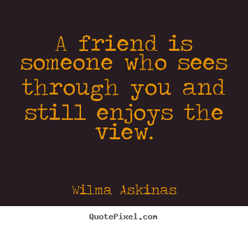 A friend is someone who sees through you and.. Wilma Askinas greatest friendship quotes