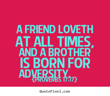 Quotes about friendship - A friend loveth at all times, and a brother is born..