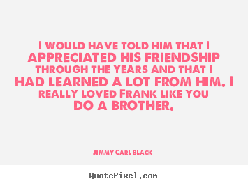 Jimmy Carl Black picture quotes - I would have told him that i appreciated his friendship.. - Friendship quote
