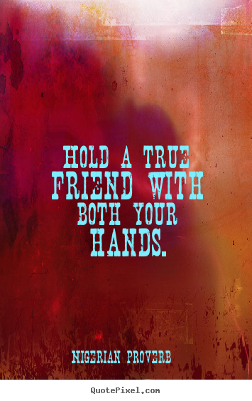 Nigerian Proverb picture quotes - Hold a true friend with both your hands. - Friendship sayings