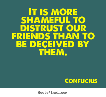 Confucius photo quote - It is more shameful to distrust our friends than.. - Friendship quotes