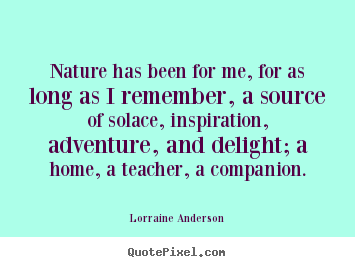 Lorraine Anderson picture quotes - Nature has been for me, for as long as i remember,.. - Friendship sayings