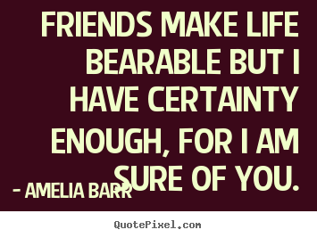Amelia Barr poster quotes - Friends make life bearable but i have certainty enough, for.. - Friendship quote
