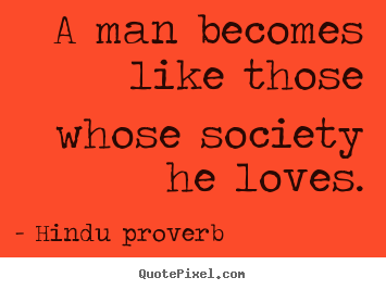 Friendship sayings - A man becomes like those whose society he loves.